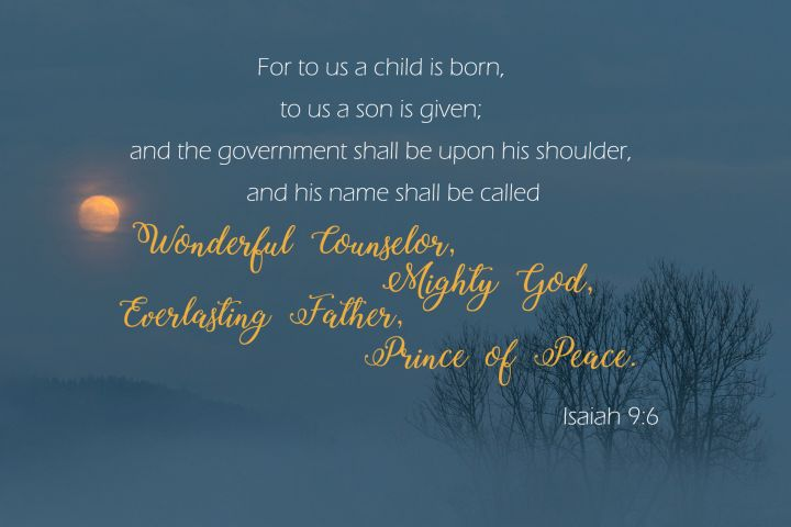 For to us a child is born, to us a son is given; and the government shall be upon his shoulder, and his name shall be called Wonderful Counselor, Mighty God, Everlasting Father, Prince of Peace.